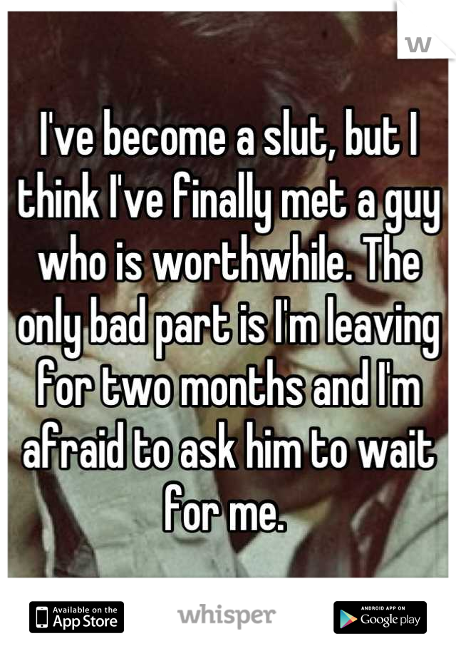 I've become a slut, but I think I've finally met a guy who is worthwhile. The only bad part is I'm leaving for two months and I'm afraid to ask him to wait for me.