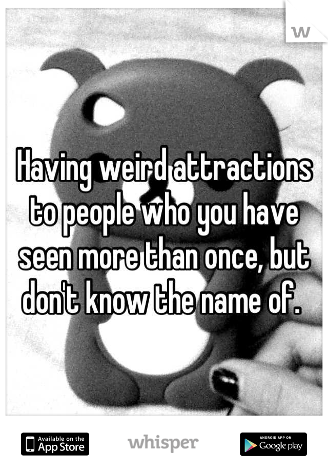 Having weird attractions to people who you have seen more than once, but don't know the name of.