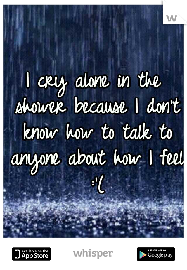 I cry alone in the shower because I don't know how to talk to anyone about how I feel :'(