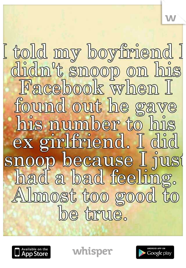 I told my boyfriend I didn't snoop on his Facebook when I found out he gave his number to his ex girlfriend. I did snoop because I just had a bad feeling. Almost too good to be true.