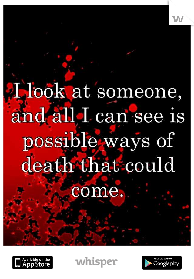 I look at someone, and all I can see is possible ways of death that could come.