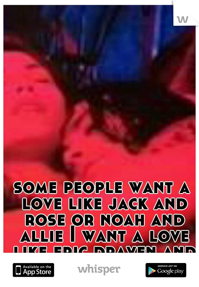 some people want a love like jack and rose or noah and allie I want a love like eric draven and shelley webster