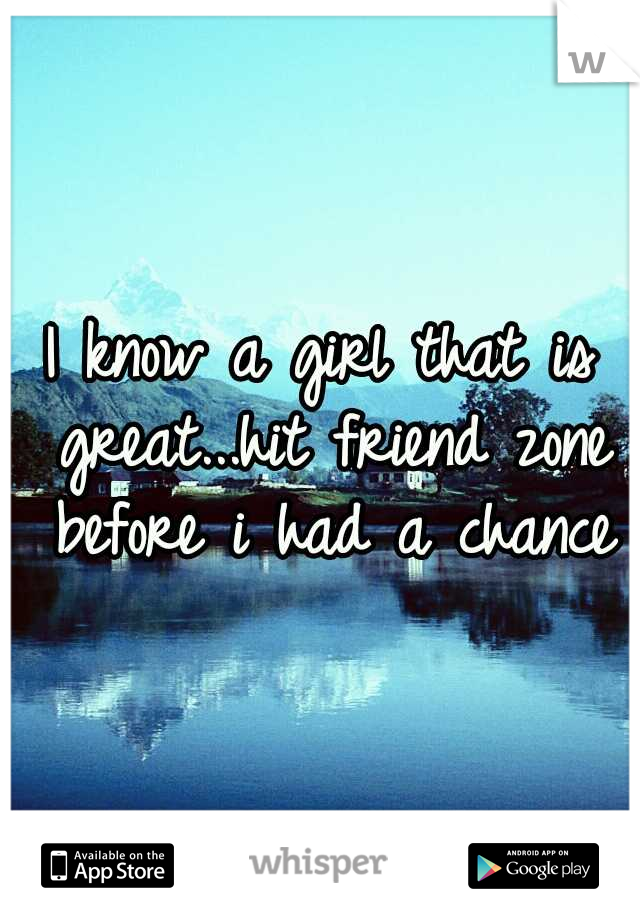 I know a girl that is great...hit friend zone before i had a chance