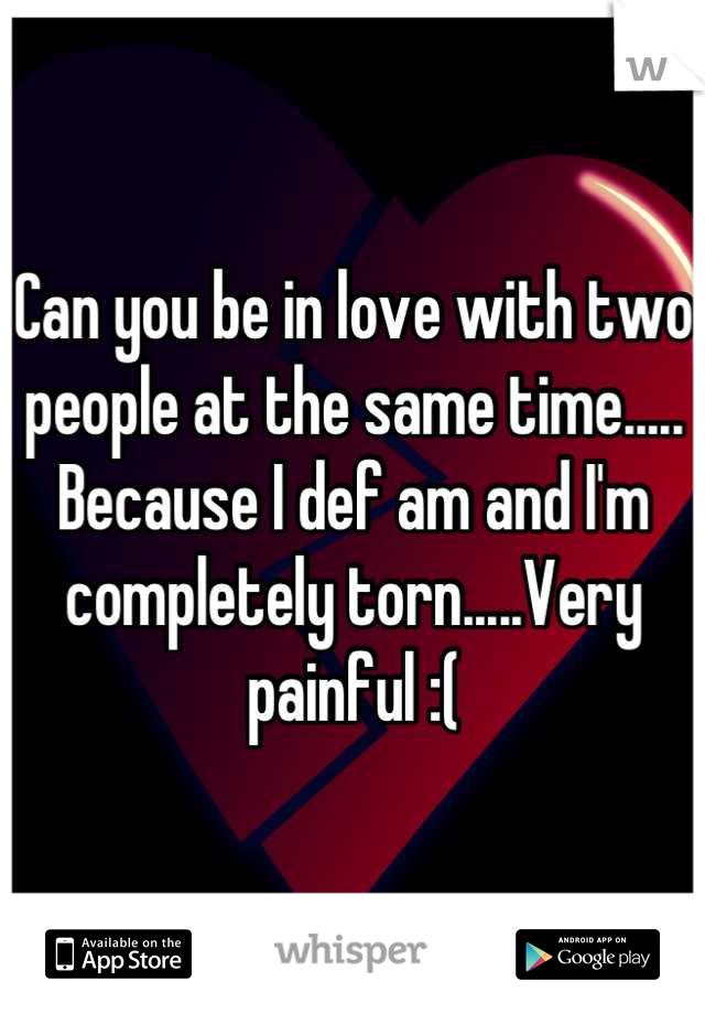 Can you be in love with two people at the same time..... Because I def am and I'm completely torn.....Very painful :(