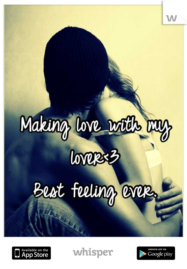 Making love with my lover<3 Best feeling ever.