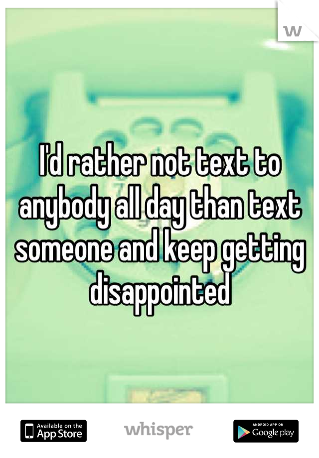 I'd rather not text to anybody all day than text someone and keep getting disappointed