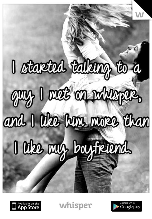 I started talking to a guy I met on whisper, and I like him more than I like my boyfriend.