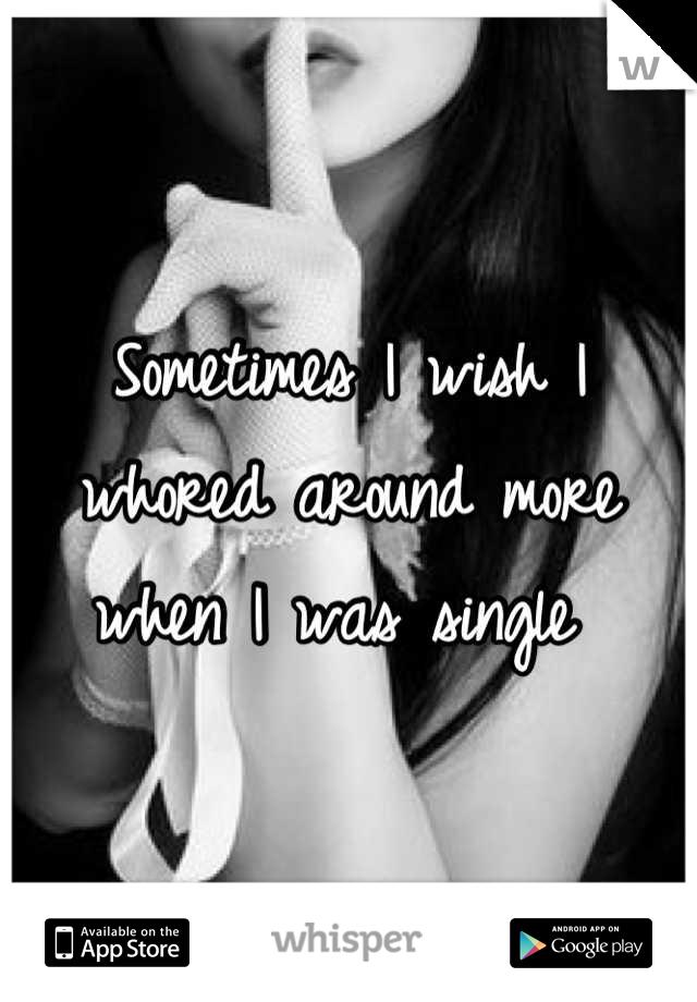 Sometimes I wish I whored around more when I was single