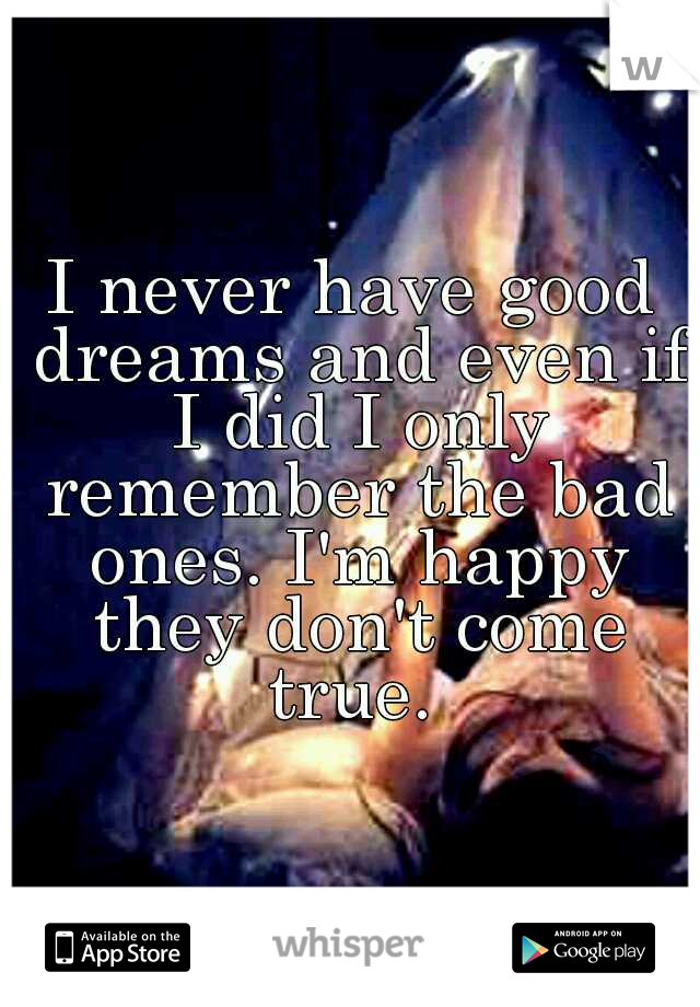 I never have good dreams and even if I did I only remember the bad ones. I'm happy they don't come true.