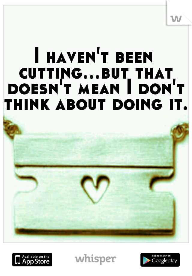 I haven't been cutting...but that doesn't mean I don't think about doing it..