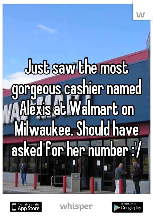 Just saw the most gorgeous cashier named Alexis at Walmart on Milwaukee. Should have asked for her number :'/