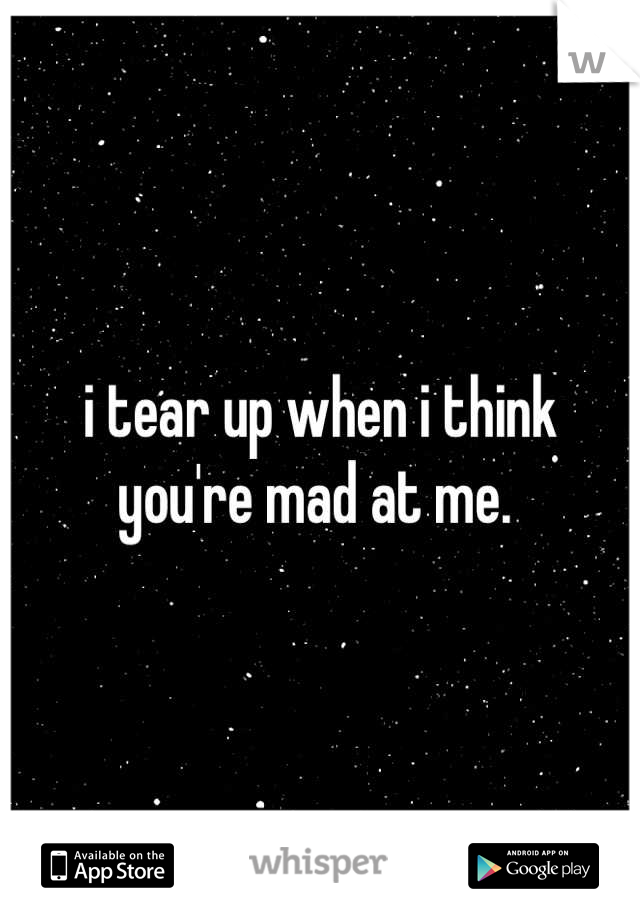 i tear up when i think you're mad at me.