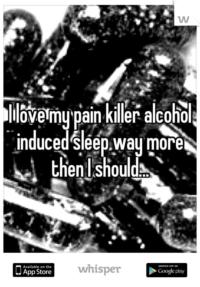 I love my pain killer alcohol induced sleep way more then I should...