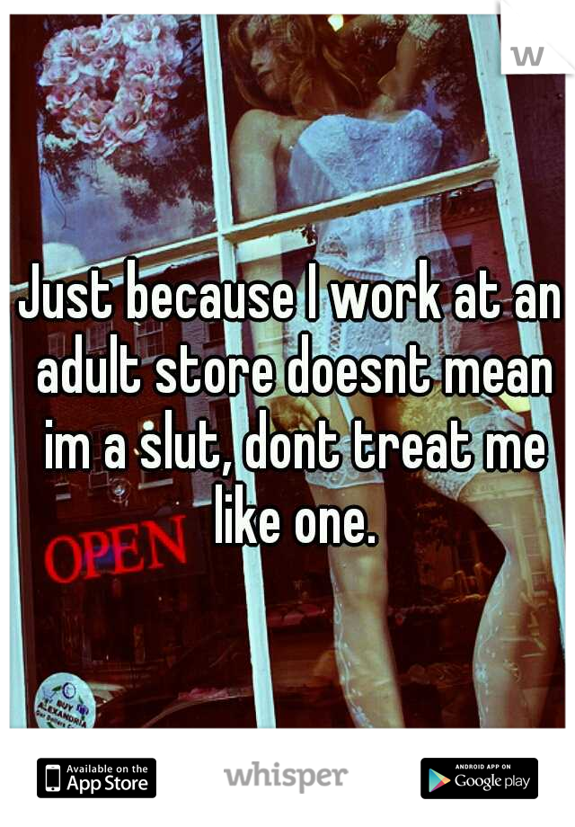 Just because I work at an adult store doesnt mean im a slut, dont treat me like one.