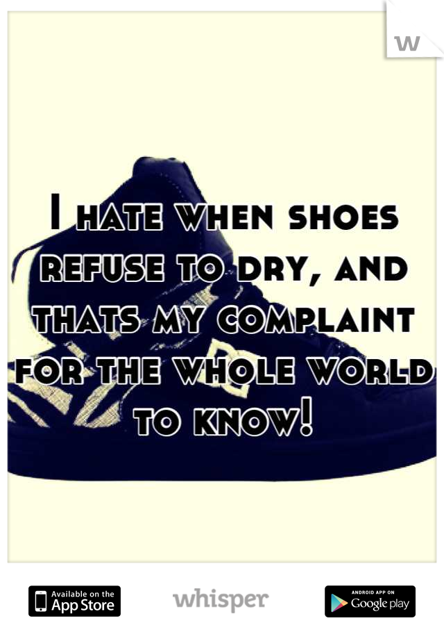 I hate when shoes refuse to dry, and thats my complaint for the whole world to know!