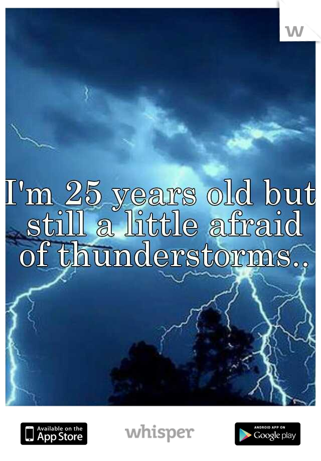 I'm 25 years old but still a little afraid of thunderstorms..
