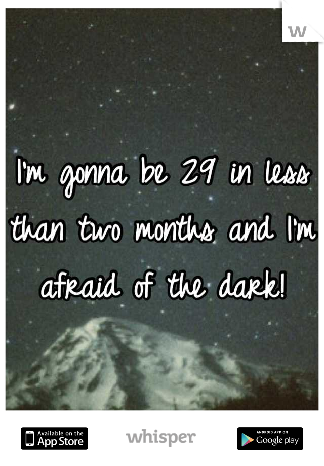 I'm gonna be 29 in less than two months and I'm afraid of the dark!