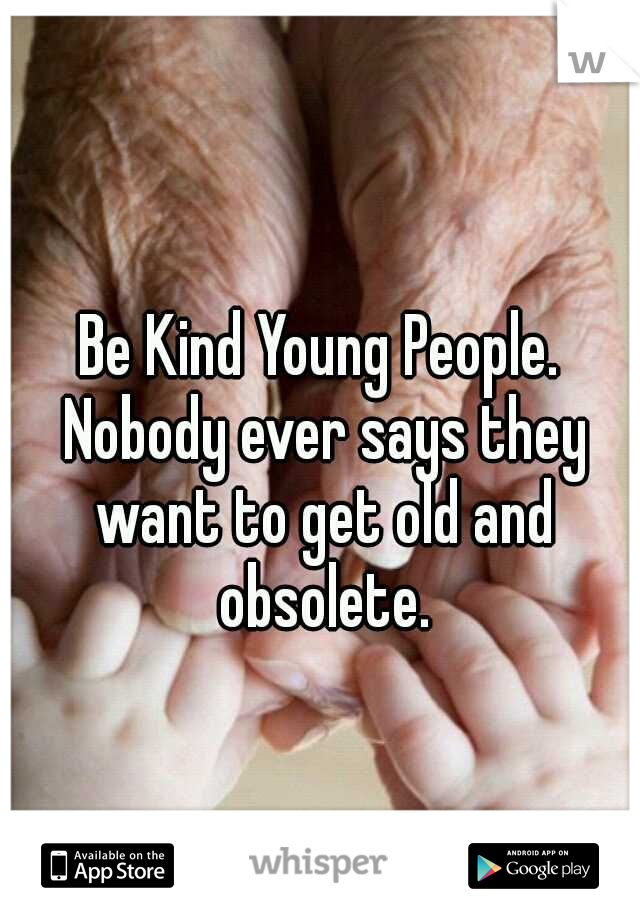 Be Kind Young People. Nobody ever says they want to get old and obsolete.