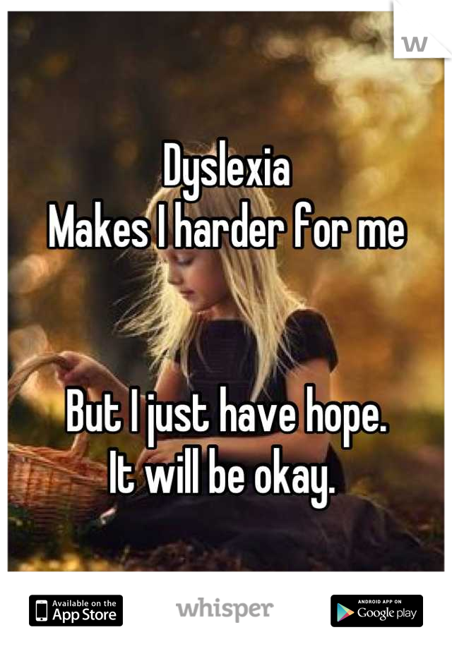 Dyslexia  Makes I harder for me   But I just have hope.  It will be okay.
