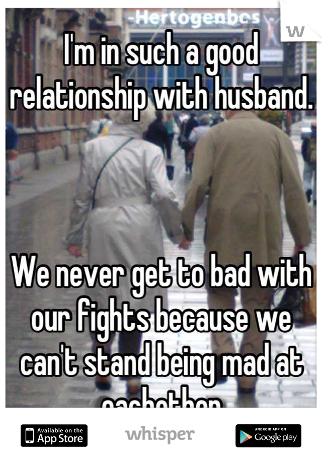 I'm in such a good relationship with husband.    We never get to bad with our fights because we can't stand being mad at eachother