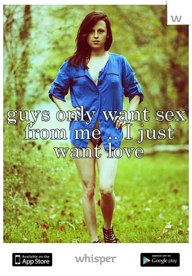 guys only want sex from me .. I just want love