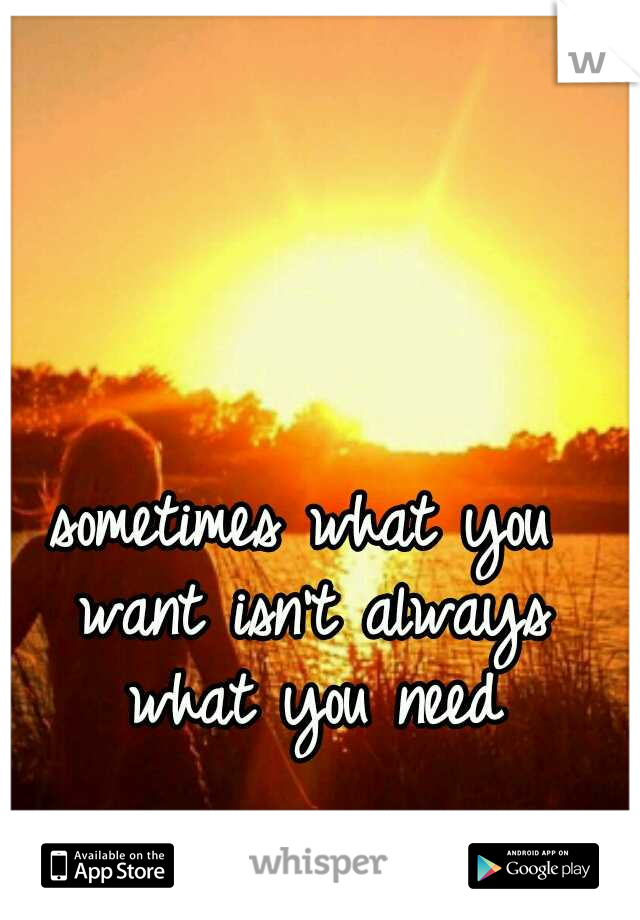 sometimes what you want isn't always what you need
