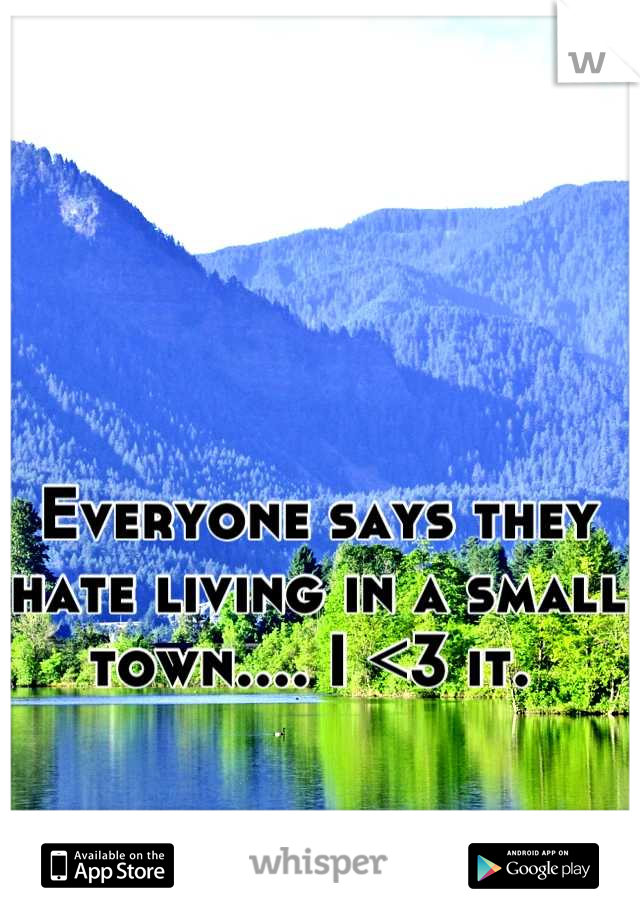 Everyone says they hate living in a small town.... I <3 it.