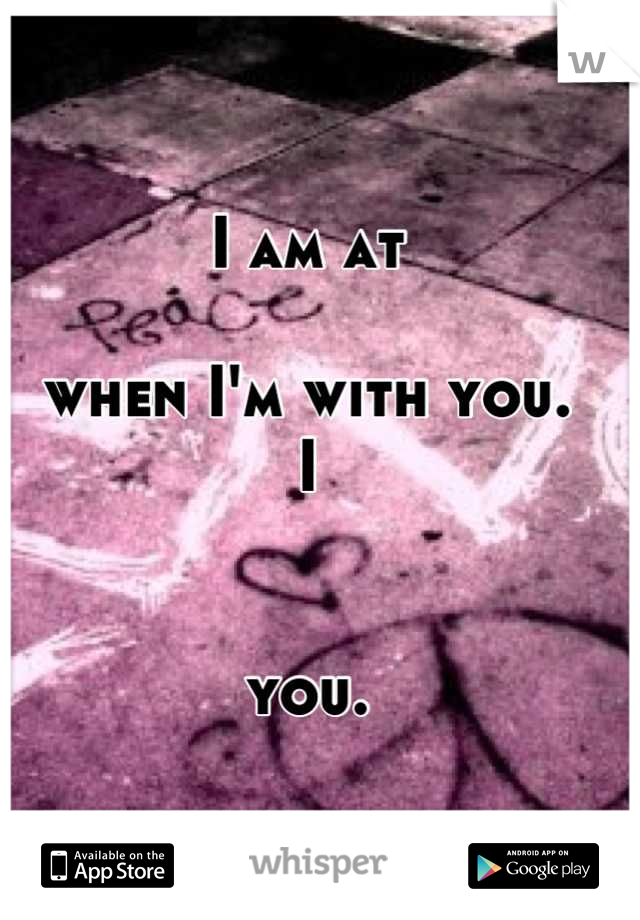 I am at               when I'm with you.                                   I   you.