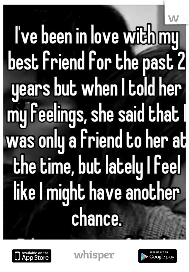 I've been in love with my best friend for the past 2 years but when I told her my feelings, she said that I was only a friend to her at the time, but lately I feel like I might have another chance.