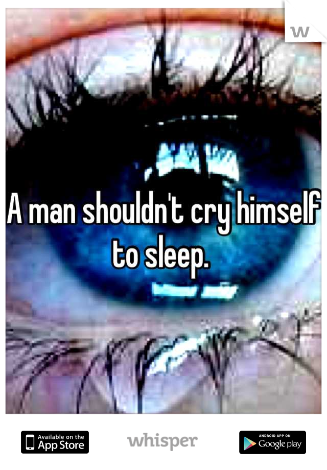 A man shouldn't cry himself to sleep.