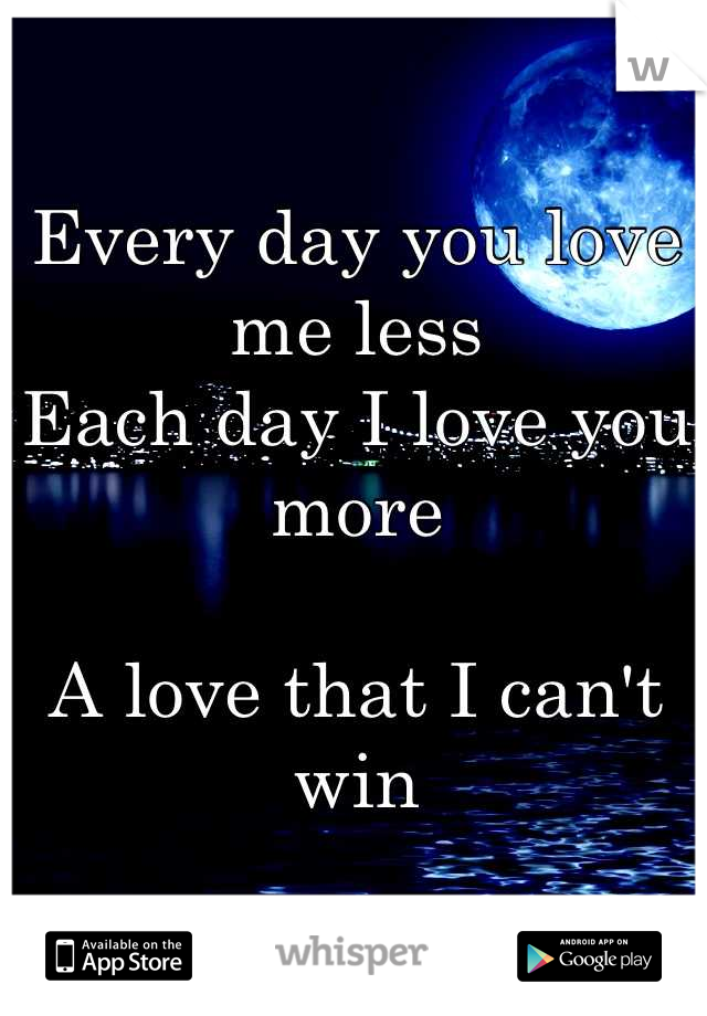 Every day you love me less Each day I love you more   A love that I can't win