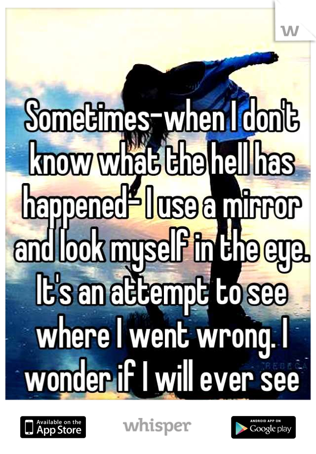 Sometimes-when I don't know what the hell has happened- I use a mirror and look myself in the eye. It's an attempt to see where I went wrong. I wonder if I will ever see the answer.