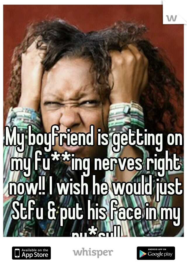 My boyfriend is getting on my fu**ing nerves right now!! I wish he would just Stfu & put his face in my pu*sy!!