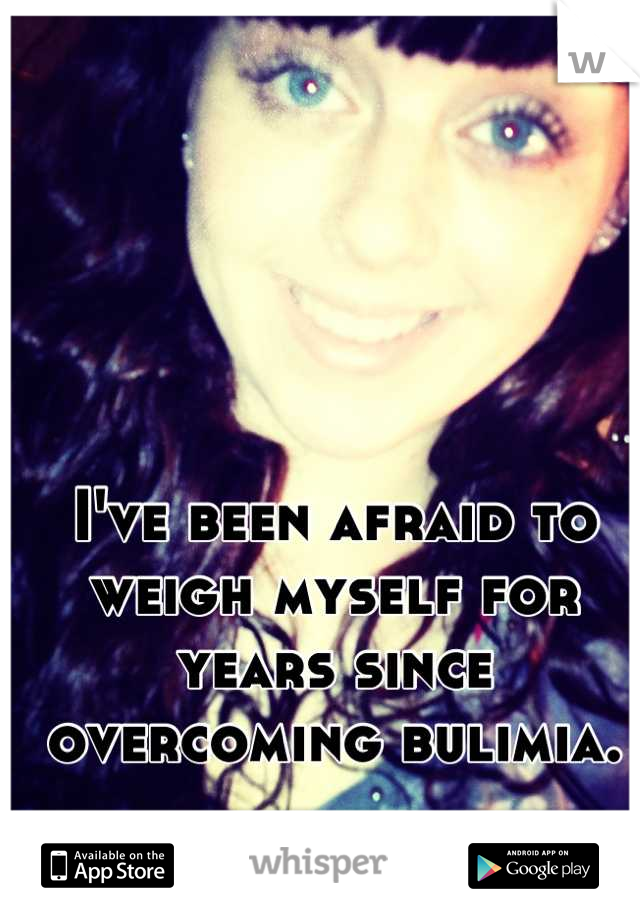 I've been afraid to weigh myself for years since overcoming bulimia.