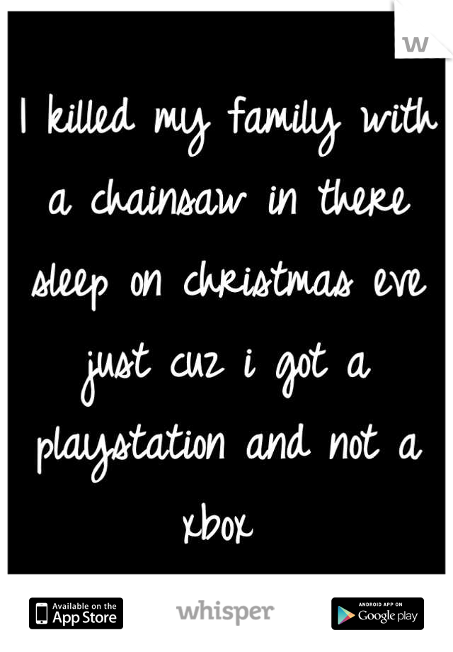 I killed my family with a chainsaw in there sleep on christmas eve just cuz i got a playstation and not a xbox