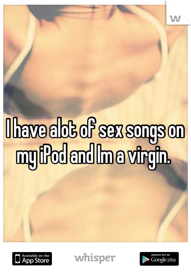 I have alot of sex songs on my iPod and Im a virgin.