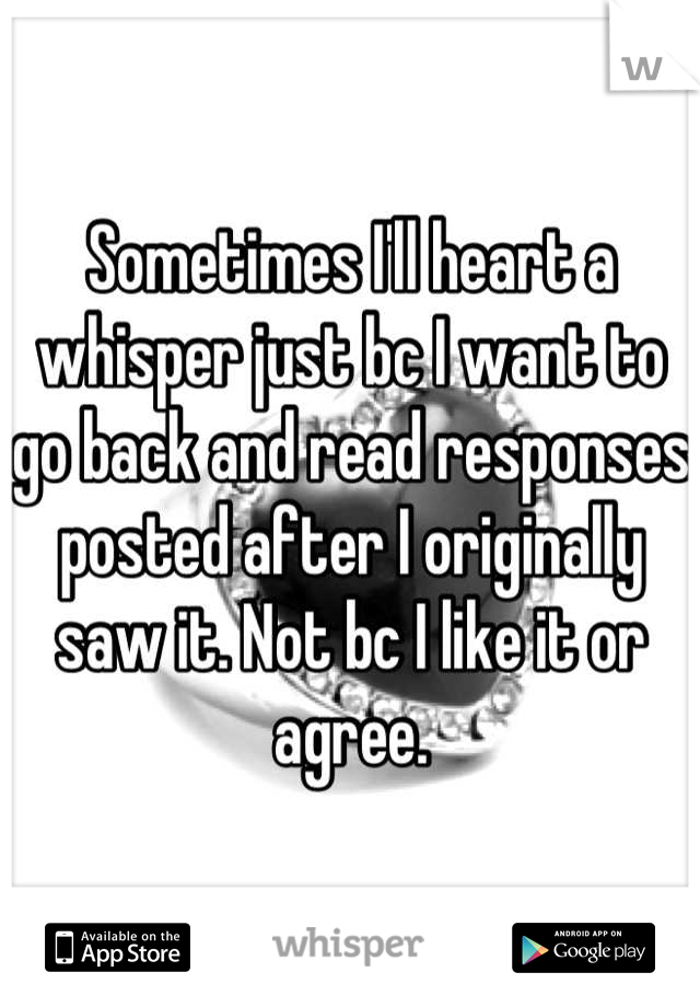 Sometimes I'll heart a whisper just bc I want to go back and read responses posted after I originally saw it. Not bc I like it or agree.