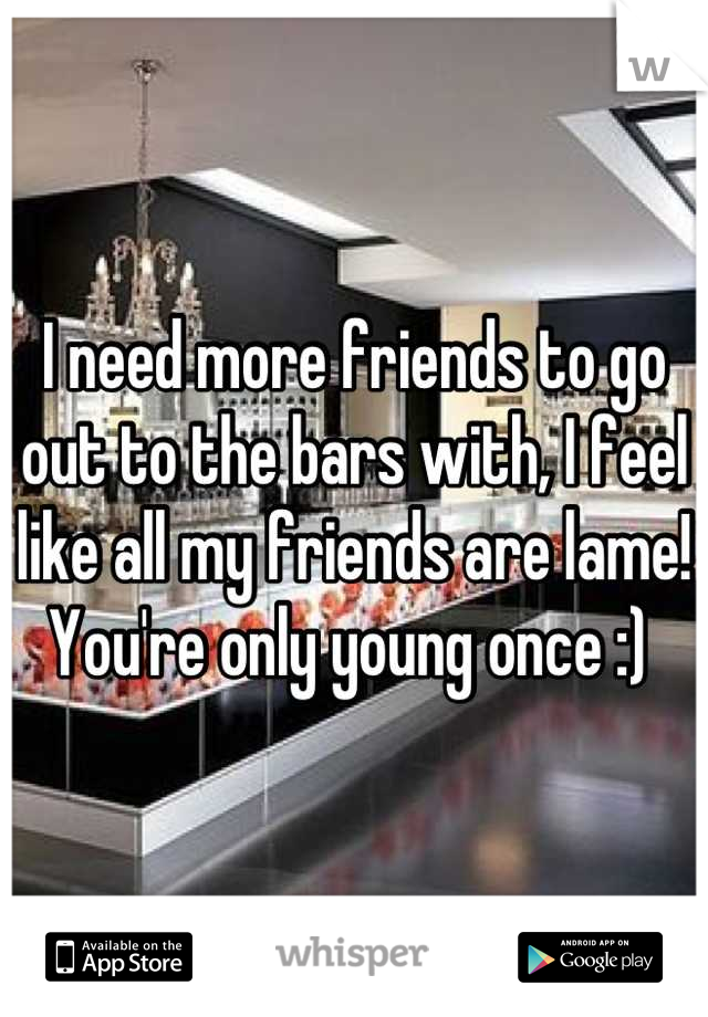 I need more friends to go out to the bars with, I feel like all my friends are lame! You're only young once :)