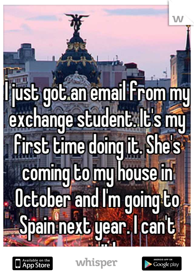 I just got an email from my exchange student. It's my first time doing it. She's coming to my house in October and I'm going to Spain next year. I can't wait!