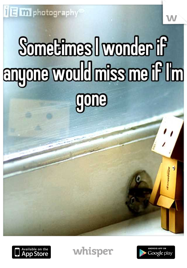 Sometimes I wonder if anyone would miss me if I'm gone