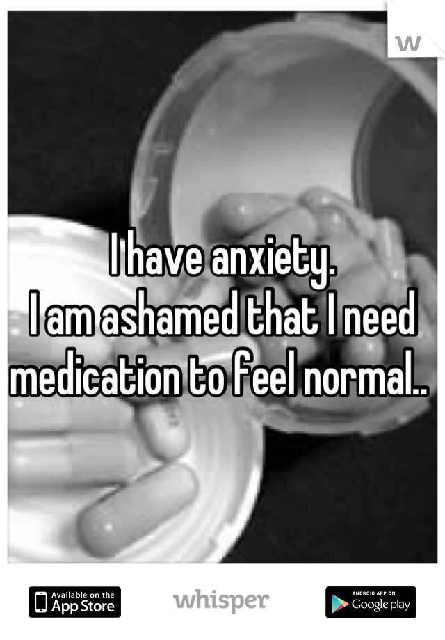 I have anxiety.  I am ashamed that I need medication to feel normal..