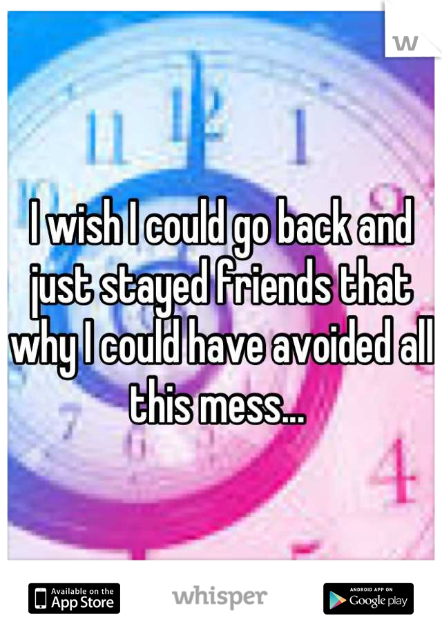 I wish I could go back and just stayed friends that why I could have avoided all this mess...