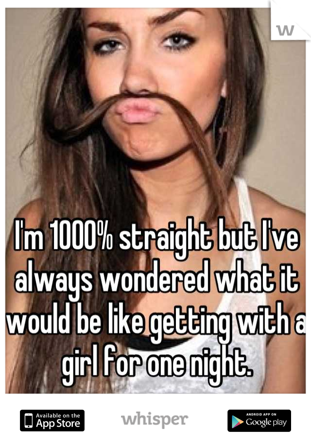 I'm 1000% straight but I've always wondered what it would be like getting with a girl for one night.