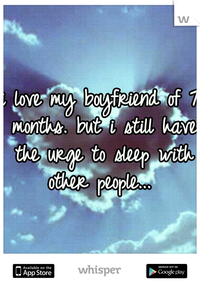 i love my boyfriend of 7 months. but i still have the urge to sleep with other people...