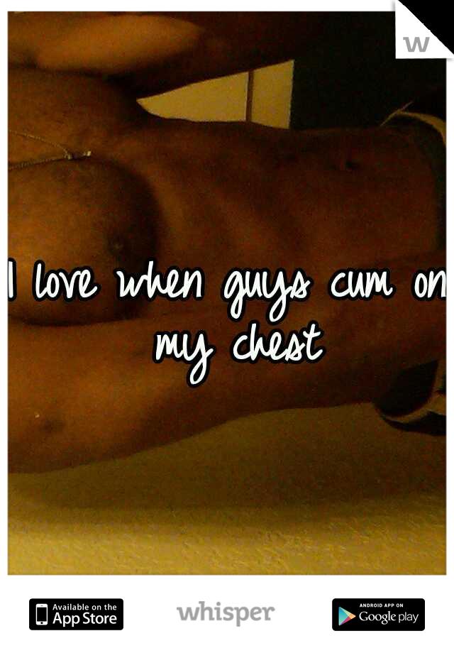 I love when guys cum on my chest