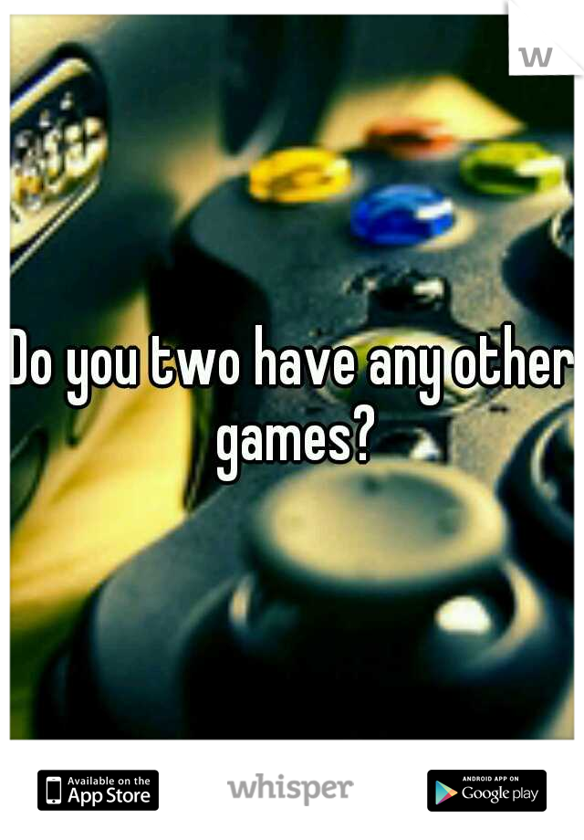 Do you two have any other games?