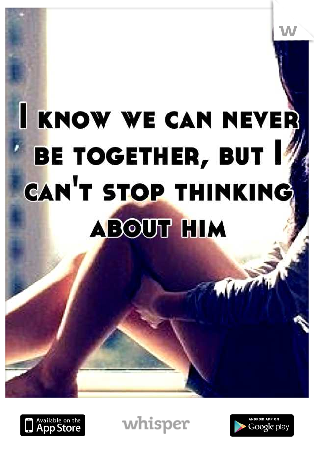 I know we can never be together, but I can't stop thinking about him