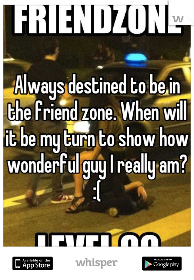Always destined to be in the friend zone. When will it be my turn to show how wonderful guy I really am? :(