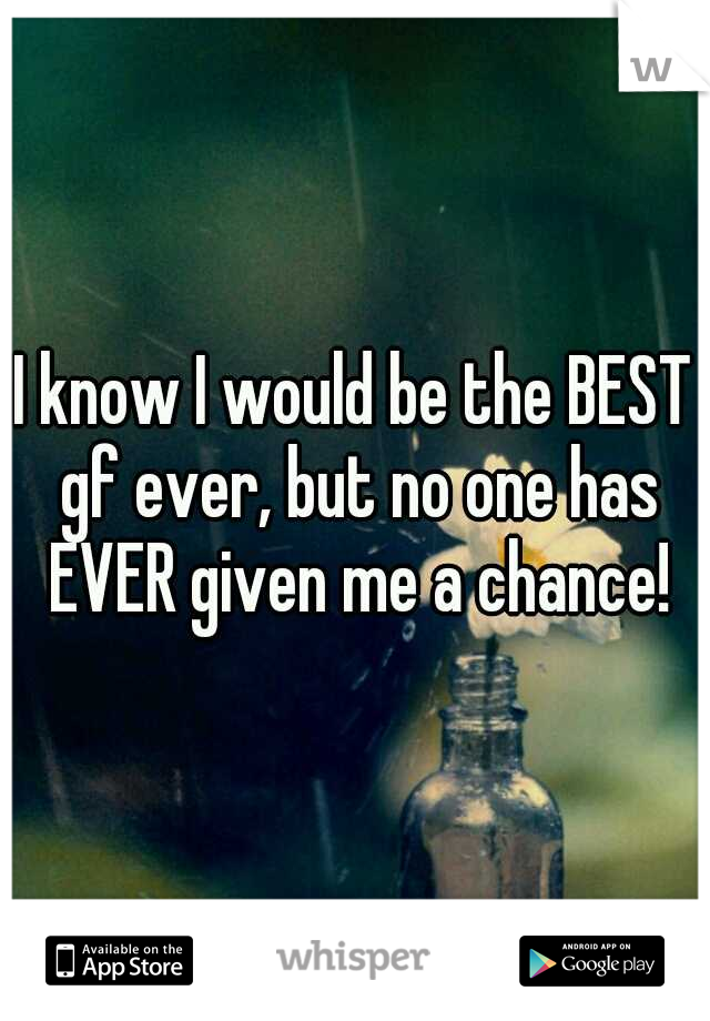 I know I would be the BEST gf ever, but no one has EVER given me a chance!