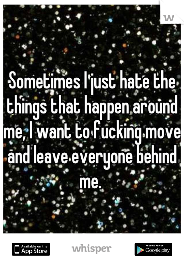 Sometimes I just hate the things that happen around me, I want to fucking move and leave everyone behind me.